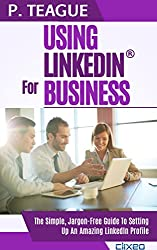 Using LinkedIn For Business: The Complete Guide For Beginners (2016 Edition)