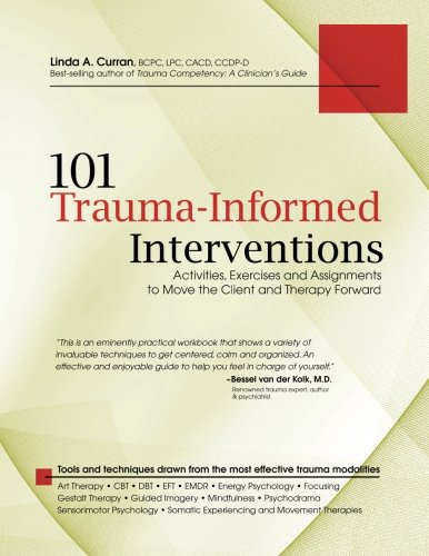 101 Trauma Informed Interventions: Activities Exercises and Assignments to Move the Client and Therapy Forward