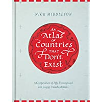 An Atlas of Countries That Don't Exist: A Compendium of Fifty Unrecognized and Largely Unnoticed States (Obscure Atlas of the World, Historic Maps, Maps Throughout History)