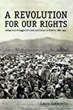 A Revolution for Our Rights: Indigenous Struggles for Land and Justice in Bolivia, 1880–1952