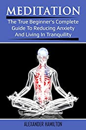 Meditation: The True Beginner's Complete Guide To Reducing Anxiety And Living In Tranquility