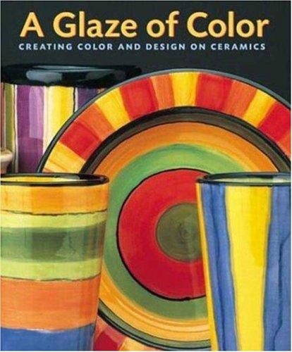 [A Glaze of Color: Creating Color and Design On Ceramics] (Four Glaze Color)