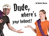 Dude, Where's Your Helmet?, David A. Duncan, 1897522592