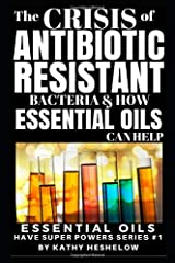 THE CRISIS OF ANTIBIOTIC-RESISTANT BACTERIA AND HOW ESSENTIAL OILS CAN HELP: Essential Oils Have Super Powers Series #1 Paperback