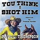 You Think I Shot Him: Tales of the Old West, Book 41 Hörbuch von Paul L. Thompson Gesprochen von: Thomas Conder