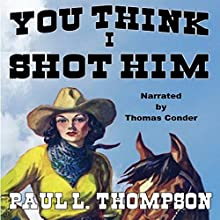 You Think I Shot Him: Tales of the Old West, Book 41 Audiobook by Paul L. Thompson Narrated by Thomas Conder
