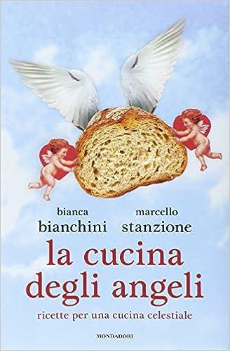 La Cucina Degli Angeli Ricette Per Una Cucina Celestiale Bianchini Bianca Stanzione Marcello 9788804648017 Amazon Com Books