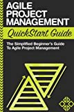 Agile Project Management QuickStart Guide: A Simplified Beginners Guide To Agile Project Management