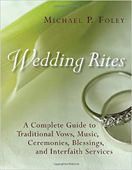 Wedding Rites The Complete Guide To Traditional Vows Music Ceremonies Blessings And Interfaith Services Michael P Foley 9780802848673 Amazon
