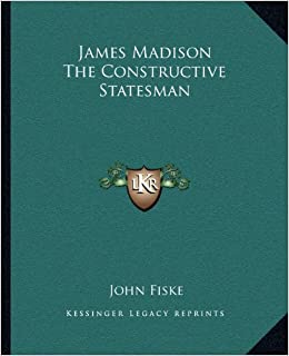 James Madison the Constructive Statesman