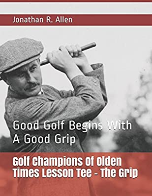Golf Champions Of Olden Times Lesson Tee - The Grip: Good Golf Begins With A Good Grip