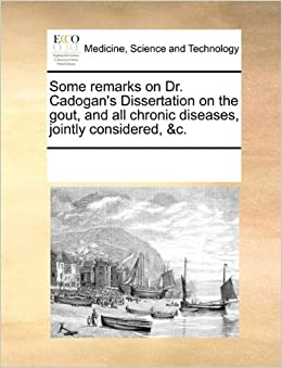 Some remarks on Dr. Cadogan's Dissertation on the gout, and all chronic diseases, jointly considered, andc.