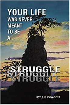 Your Life Was Never Meant to be a Struggle by Roy E. Klienwachter (2006-05-04)