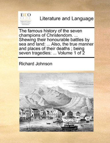 Download The famous history of the seven champions of Christendom. ... Shewing their honourable battles by sea and land: ... Also, the true manner and places ... being seven tragedies: ...  Volume 1 of 2 pdf