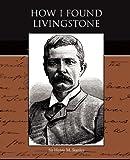 How I Found Livingstone, Henry M. Stanley, 1438528035