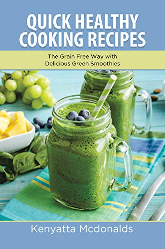 Quick Healthy Cooking Recipes: The Grain Free Way with Delicious Green Smoothies