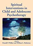 Spiritual Interventions in Child and Adolescent Psychotherapy, Donald F. Walker and William L. Hathaway, 1433812185