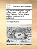 A Guide to the English Tongue in Two Parts by the Late Rev Thomas Dyche a New Edition, Corrected and Enlarged, Thomas Dyche, 1170717209