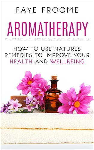 Aromatherapy: How to use natures remedies to improve your health and wellbeing (Essential Oils, Aromatherapy for Beginners, Aromatherapy Recipes Book -