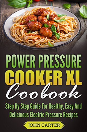 Power Pressure Cooker XL Cookbook: Step By Step Guide For Healthy, Easy And Delicious Electric Pressure Recipes