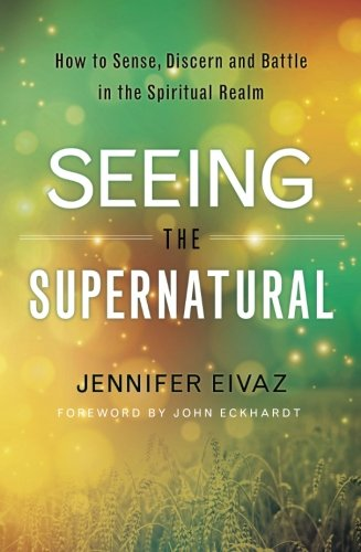 Seeing the Supernatural: How to Sense, Discern and Battle in the Spiritual Realm (The Gift Of Discernment In The Bible)
