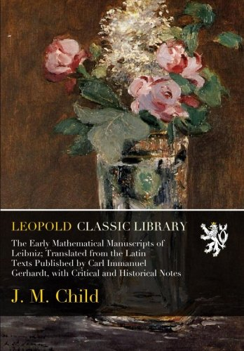 The Early Mathematical Manuscripts of Leibniz; Translated from the Latin Texts Published by Carl Immanuel Gerhardt, with Critical and Historical Notes pdf epub