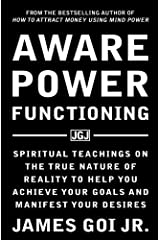 Aware Power Functioning: Spiritual Teachings on the True Nature of Reality to Help You Achieve Your Goals and Manifest Your Desires Paperback