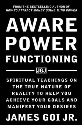 Aware Power Functioning: Spiritual Teachings on the True Nature of Reality to Help You Achieve Your Goals and Manifest Your Desires