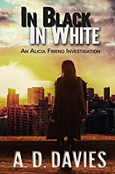 In Black In White (An Alicia Friend Investigation Book 2) by [Davies, A. D.]