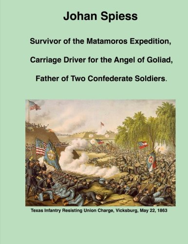 Johan Spiess: Survivor of the Matamoros Expedition, Carriage Driver for the Angel of Goliad, and Father of Two Confederate...