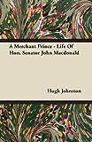 A Merchant Prince - Life of Hon. Senator John MacDonald, Hugh Johnston, 1446068900