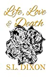 Life, Love and Death, S. L. Dixon, 0991942736