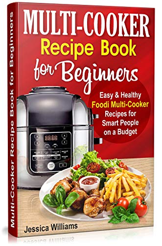 Multi-Cooker Recipe Book for Beginners: Easy and Healthy Foodi Multi-Cooker Recipes for Smart People on a Budget. Foodi Multi-Cooker Cookbook. (Multicooker Cookbook 1)