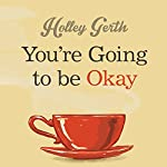 You're Going to Be Okay: Encouraging Truth Your Heart Needs to Hear, Especially on the Hard Days | Holley Gerth