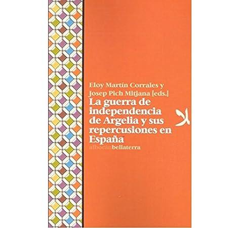 LA GUERRA DE INDEPENDENCIA DE ARGELIA Y SUS REPERCUSIONES EN ESPAÑA: Amazon.es: Martín-Corrales, Eloy, PICH MITJANA, JOSEP: Libros