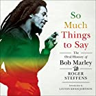 So Much Things to Say: The Oral History of Bob Marley Hörbuch von Roger Steffens, Linton Kwesi Johnson Gesprochen von: Roger Steffens