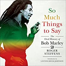 So Much Things to Say: The Oral History of Bob Marley Audiobook by Roger Steffens, Linton Kwesi Johnson Narrated by Roger Steffens