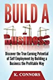 Build a Business: Discover the True Earning Potential of Self Employment by Building a Business the Profitable Way