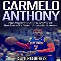 Carmelo Anthony: The Inspiring Story of One of Basketball's Most Versatile Scorers Audiobook by Clayton Geoffreys Narrated by Scott Clem