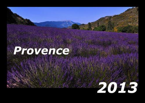 Provence 2013 Kalender: Farbenprächtige Foto-Rundreise durch das Herz der Provence