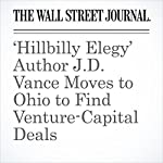 'Hillbilly Elegy' Author J.D. Vance Moves to Ohio to Find Venture-Capital Deals | Dennis K. Berman