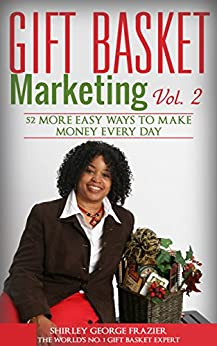 Gift Basket Marketing, Vol. 2: 52 More Easy Ways to Make Money Every Day by [Frazier, Shirley George]