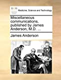 Miscellaneous Communications, Published by James Anderson, M D, James Anderson, 1170576842