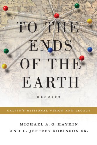 Books : To the Ends of the Earth: Calvin's Missional Vision and Legacy
