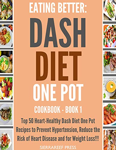 EATING BETTER: Heart-Healthy Dash Diet One Pot Recipes to Prevent Hypertension, Reduce the Risk of Heart Disease and for Weight Loss!!! (Heart health, healthy recipes, heart diet, short reads) by SierraReef Press