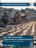 Non-Governmental Organizations in World Politics: The Construction of Global Governance (Global Institutions Book 49)