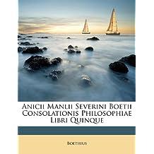 Anicii Manlii Severini Boetii Consolationis Philosophiae Libri Quinque