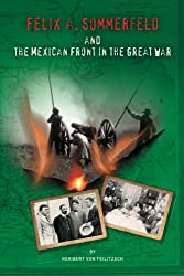 Felix A. Sommerfeld and the Mexican Front in the Great War (Secret War Council)