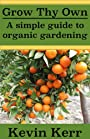 Grow thy Own: A Simple Guide to Organic Gardening. (Improve Soil Structure, Healthy Organic Plants, Abundant Heirloom Garden, Minerals, Fungus, Pest Control, Fertilizers)