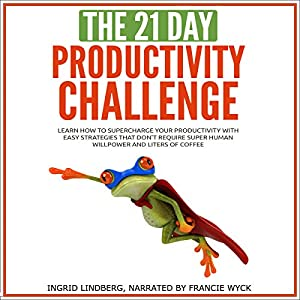 The 21-Day Productivity Challenge - Learn How to Supercharge Your Productivity with Easy Strategies That Don't Require Superhuman Willpower and Liters of Coffee Audiobook